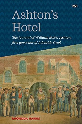 Ashton's Hotel: The journal of William Baker Ashton, first governor of the Adelaide Gaol (...