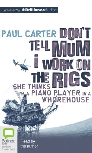 Don't Tell Mum I Work on the Rigs: She Thinks I'm a Piano Player in a Whorehouse (1743183488) by Paul Carter