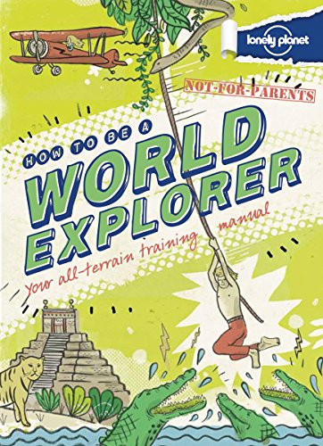 9781743214251: Lonely Planet Not-For-Parents How to Be a World Explorer: Your All-Terrain Training Manual