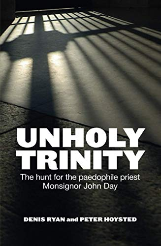 Unholy Trinity: The Hunt for the Paedophile Priest Monsignor John Day: Hoysted, Peter; Ryan, Denis