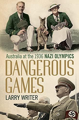 Dangerous Games: Australia at the 1936 Nazi: Larry Writer
