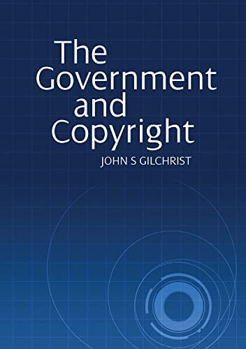 The Government and Copyright: The Government as: John S Gilchrist