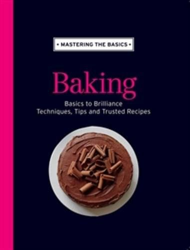 Mastering the Basics: Baking: Basics to Brilliance, Techniques, Tips and Trusted Recipes: Murdoch ...