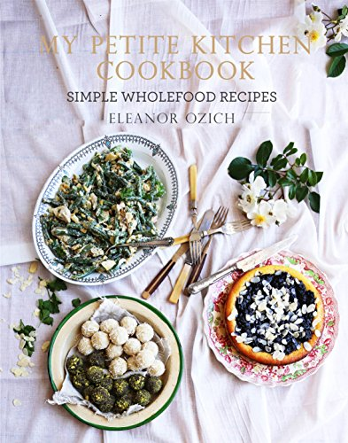 My Petite Kitchen Cookbook: Simple wholefood recipes: Ozich, Eleanor