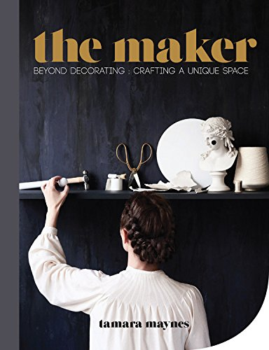 9781743365212: The Maker: Beyond Decorating: Crafting A Unique Space