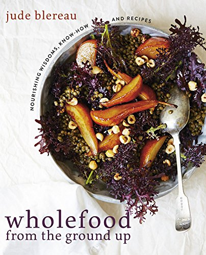 9781743365380: Wholefood from the Ground Up: Nourishing Wisdoms, Know How and Recipes