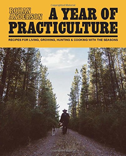 9781743790540: A Year of Practiculture: Recipes for living, growing, hunting and cooking with the seasons