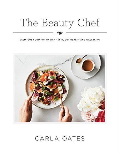 The Beauty Chef: Delicious Food for Radiant Skin, Gut Health and Wellbeing: Oates, Carla