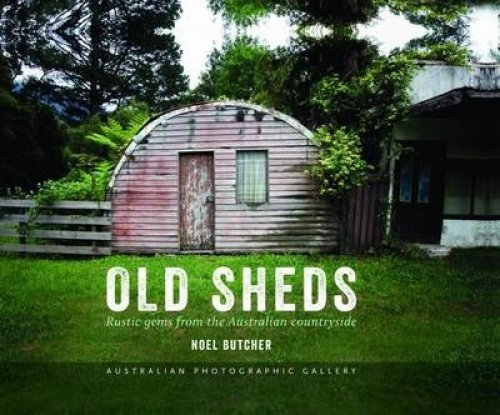 Old Sheds - Australian Photographic Gallery (Hardcover): Noel Butcher