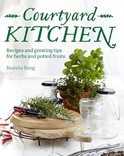 Courtyard Kitchen: Recipes and growing tips for herbs and potted fruits: Boog, Natalie