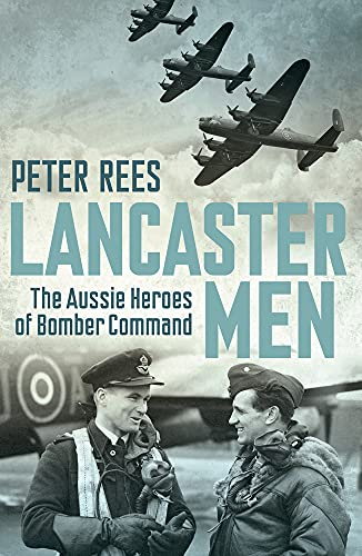 Lancaster Men: The Aussie Heroes of Bomber Command: Peter Rees