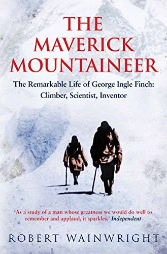 9781760113490: The Maverick Mountaineer: The Remarkable Life of George Ingle Finch: Climber, Scientist, Inventor
