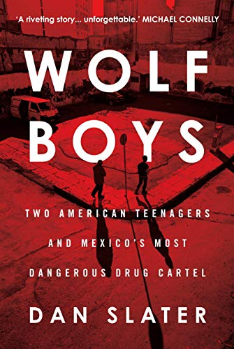 Wolf Boys: Two American Teenagers and Mexico's Most Dangerous Drug Cartel: Dan Slater