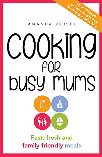 Cooking for Busy Mums: Fast, Fresh and Family-Friendly Meals: Voisey, Amanda