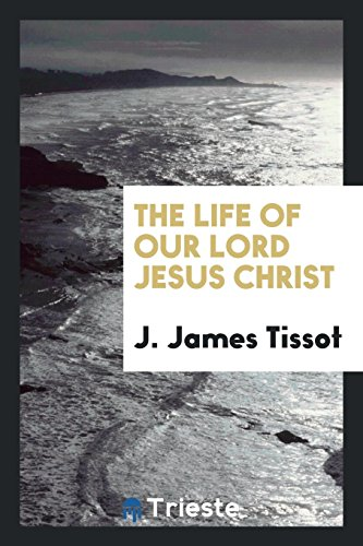 The Life of Our Lord Jesus Christ: J James Tissot