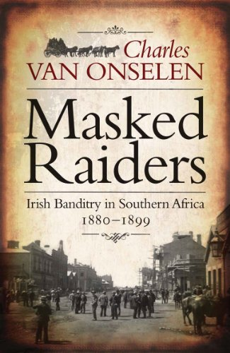 Masked Raiders: Irish Banditry in Southern Africa, 1880-1899: Charles Van Onselen