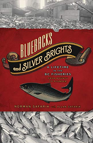 Bluebacks and Silver Brights: A Lifetime in the BC Fisheries from Bounty to Plunder: Safarik, ...