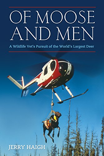 Of Moose and Men: A Wildlife Vet's Pursuit of the World's Largest Deer: Haigh, Jerry; ...