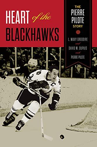 Heart of the Blackhawks: The Pierre Pilote Story: Pilote, Pierre; Gregoire, L. Waxy; Dupuis, David ...