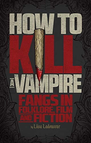 9781770411470: How to Kill a Vampire: Fangs in Folklore, Film and Fiction