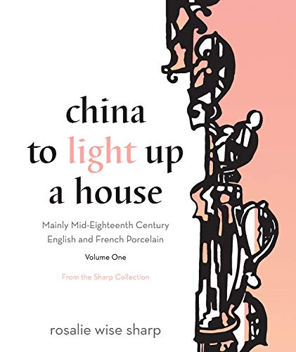 9781770413207: China to Light Up a House, Volume I: Mainly Mid-Eighteenth Century English and French Porcelain