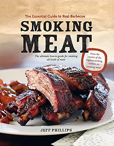 Smoking Meat: The Essential Guide to Real Barbecue: Phillips, Jeff