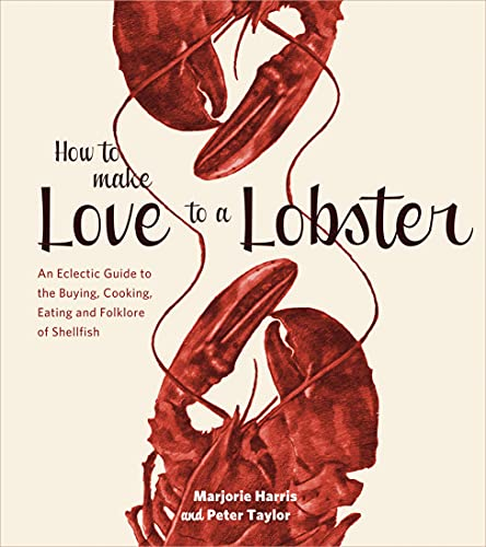 How to Make Love to a Lobster: An Eclectic Guide to the Buying, Cooking, Eating and Folklore of Shellfish (1770501835) by Marjorie Harris; Peter Taylor