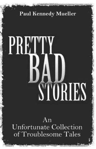 Pretty Bad Stories: An Unfortunate Collection of Troublesome Tales: Paul Kennedy Mueller