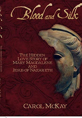 Blood and Silk: The Hidden Love Story of Mary Magdalene and Jesus of Nazareth: McKay, Carol