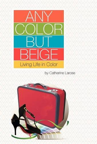 Any Color but Beige: Living Life in: Larose, Catherine