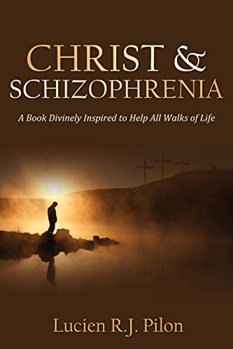 Christ and Schizophrenia: A Book Divinely Inspired to Help All Walks of Life: Lucien R. J. Pilon