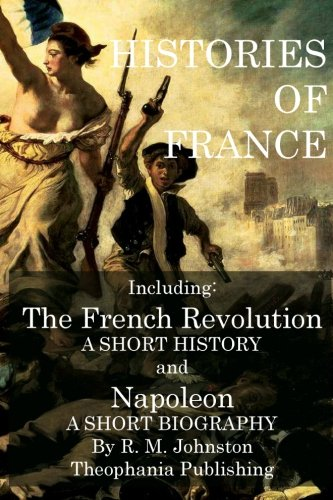 Histories of France: The French Revolution a Short History and Napoleon a Short Biography: R. M. ...