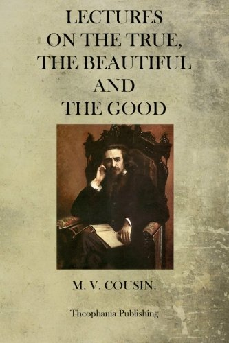 Lectures On The True, The Beautiful And The Good: M. V. Cousin