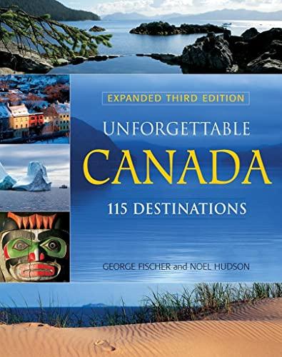 Unforgettable Canada: 115 Destinations: George Fischer