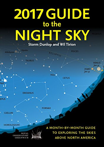 2017 Guide to the Night Sky: A Month-By-Month Guide to Exploring the Skies Above North America: ...