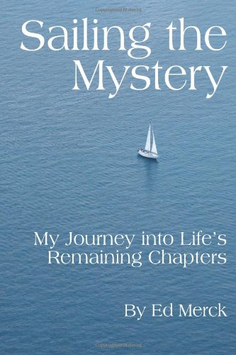 Sailing the Mystery: My Journey Into Life's Remaining Chapters: Ed Merck