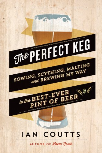 The Perfect Keg: Sowing, Scything, Malting and Brewing My Way to the Best-Ever Pint of Beer: Coutts...
