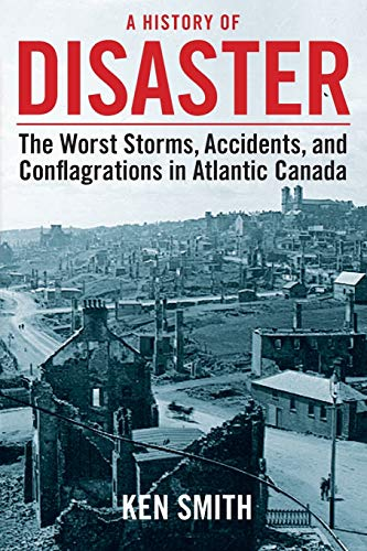 A History of Disaster: The Worst Storms, Accidents, and Conflagrations in Atlantic Canada: Smith, ...
