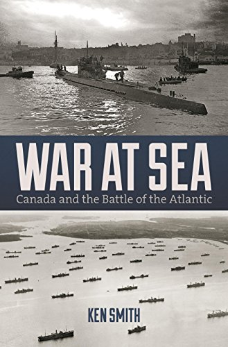 War at Sea: Canada and the Battle of the Atlantic: Smith, Ken