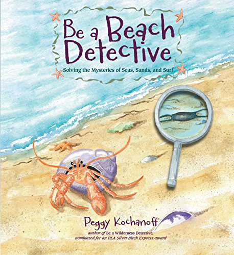 Be a Beach Detective: Solving the Mysteries of Seas, Sands, and Surf: Kochanoff, Peggy