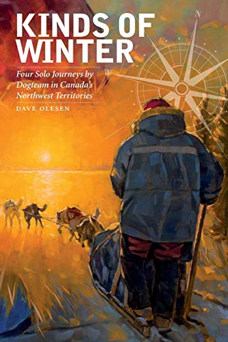 Kinds of Winter: Four Solo Journeys by Dogteam in Canada's Northwest Territories (Life Writing)...