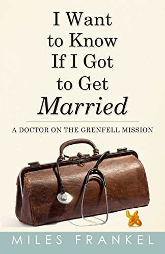 9781771173933: I Want to Know If I Got to Get Married: A Doctor on the Grenfell Mission