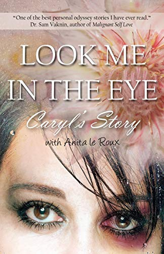 9781771430982: Look Me in the Eye: Caryl's Story about Overcoming Childhood Abuse, Abandonment Issues, Love Addiction, Spouses with Narcissistic Personal