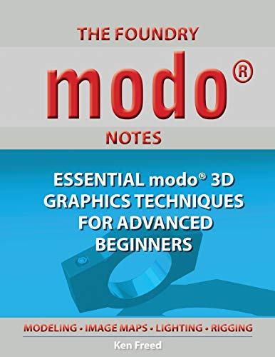 The Foundry Modo Notes: Essential Modo 3D Graphics Techniques for Advanced Beginners: Freed, Ken