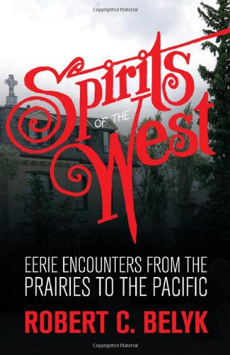 Spirits of the West: Eerie Encounters from the Prairies to the Pacific: Robert C. Belyk