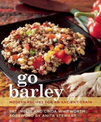 Go Barley: Modern Recipes for an Ancient Grain: Inglis, Pat; Whitworth, Linda