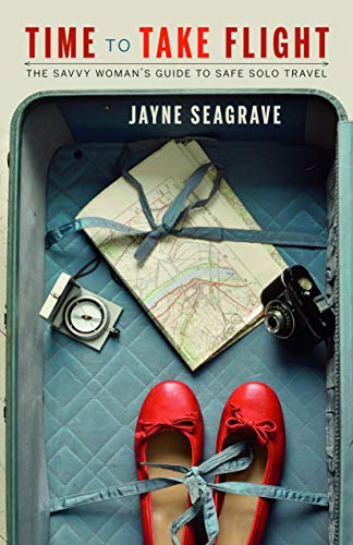 Time to Take Flight: The Savvy Woman's Guide to Safe Solo Travel: Jayne Seagrave