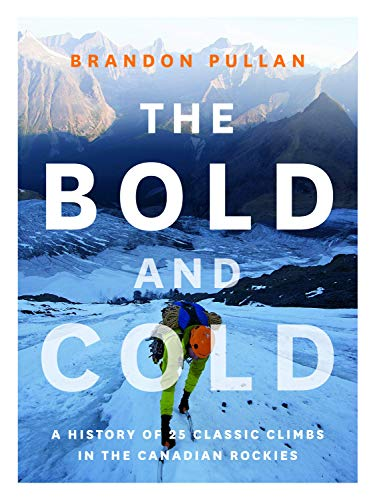 The Bold and Cold: A History of 25 Classic Climbs in the Canadian Rockies: Brandon Pullan