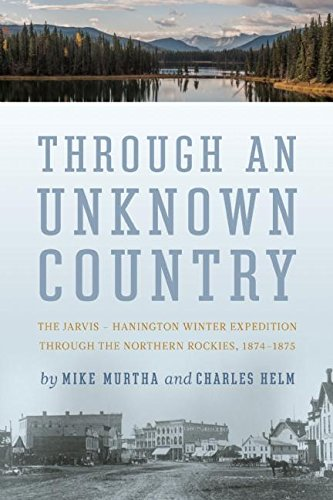 Through an Unknown Country: The Jarvis - Hanington Winter Expedition Through the Northern Rockies, ...