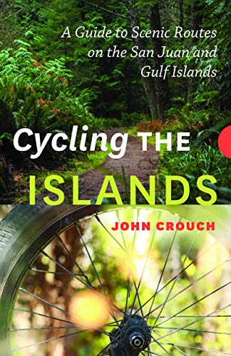 Cycling the Islands: A Guide to Scenic Routes on the San Juan and Gulf Islands: John Crouch